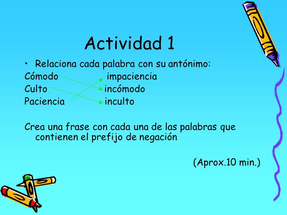 Actividad 1 Relaciona cada palabra con su antónimo: Cómodo impaciencia Culto incómodo Paciencia inculto Crea una frase con cada una de las palabras qu
