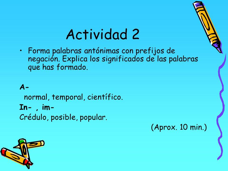 Actividad 2 Forma palabras antónimas con prefijos de negación. Explica los significados de las palabras que has formado. A- normal, temporal, científi