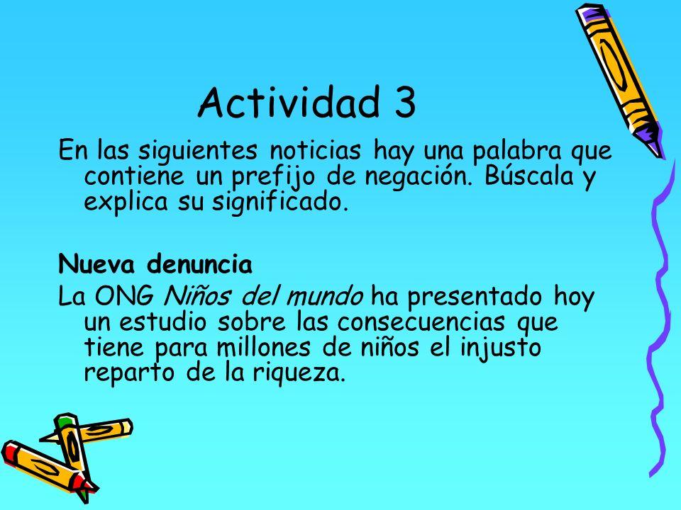 Actividad 3 En las siguientes noticias hay una palabra que contiene un prefijo de negación. Búscala y explica su significado. Nueva denuncia La ONG Ni