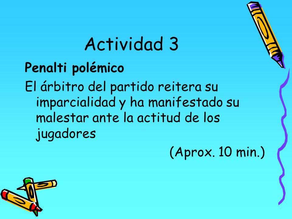 Actividad 3 Penalti polémico El árbitro del partido reitera su imparcialidad y ha manifestado su malestar ante la actitud de los jugadores (Aprox. 10