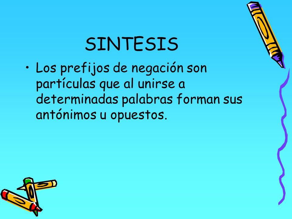 SINTESIS Los prefijos de negación son partículas que al unirse a determinadas palabras forman sus antónimos u opuestos.