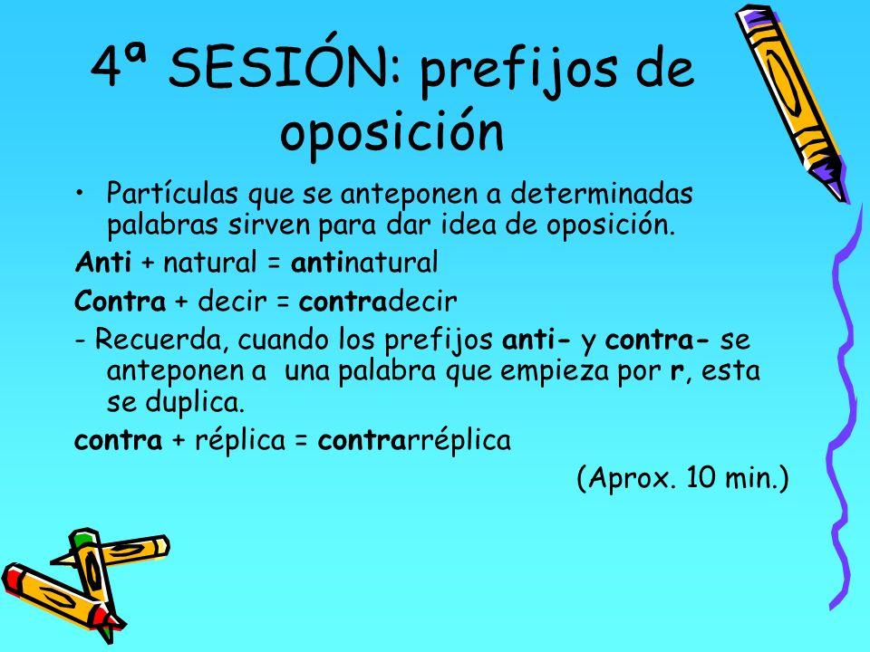 4ª SESIÓN: prefijos de oposición Partículas que se anteponen a determinadas palabras sirven para dar idea de oposición. Anti + natural = antinatural C