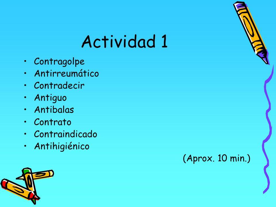 Actividad 1 Contragolpe Antirreumático Contradecir Antiguo Antibalas Contrato Contraindicado Antihigiénico (Aprox. 10 min.)