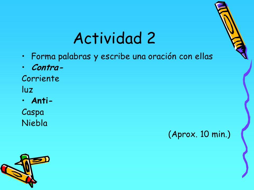 Actividad 2 Forma palabras y escribe una oración con ellas Contra- Corriente luz Anti- Caspa Niebla (Aprox. 10 min.)