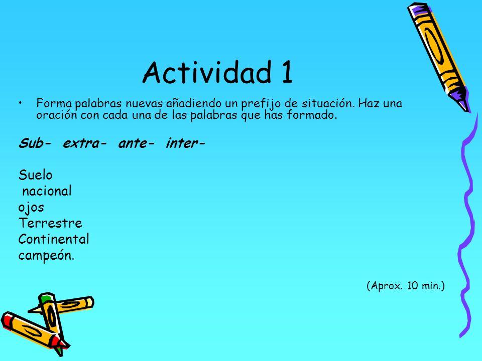 Actividad 1 Forma palabras nuevas añadiendo un prefijo de situación. Haz una oración con cada una de las palabras que has formado. Sub- extra- ante- i