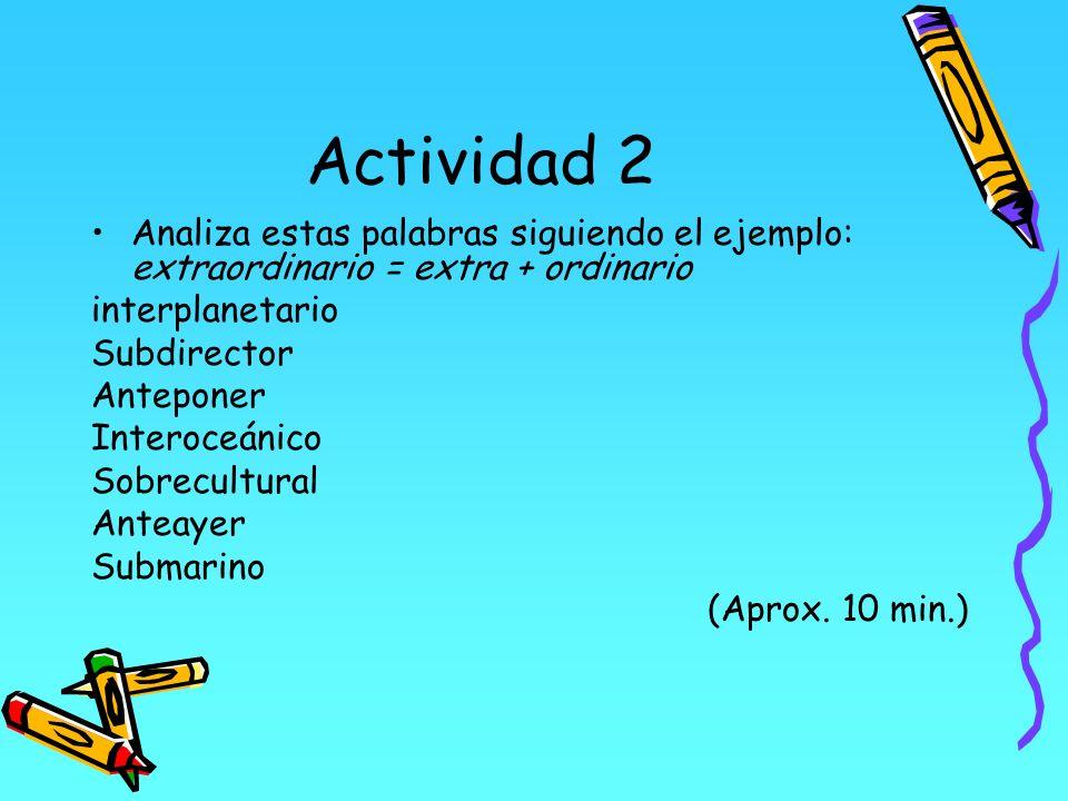 Actividad 2 Analiza estas palabras siguiendo el ejemplo: extraordinario = extra + ordinario interplanetario Subdirector Anteponer Interoceánico Sobrec