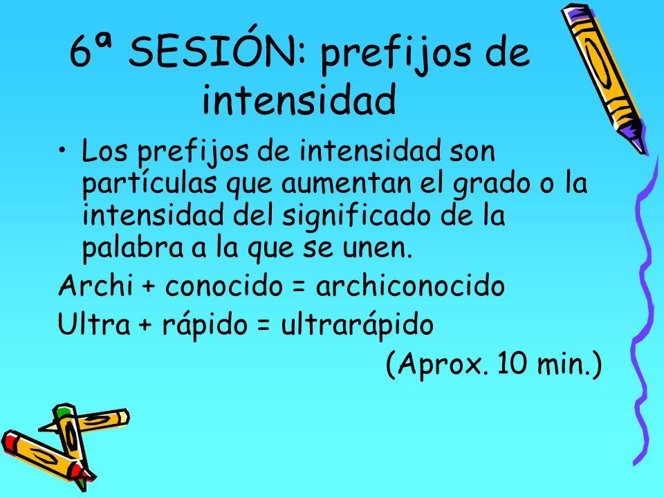 6ª SESIÓN: prefijos de intensidad Los prefijos de intensidad son partículas que aumentan el grado o la intensidad del significado de la palabra a la q