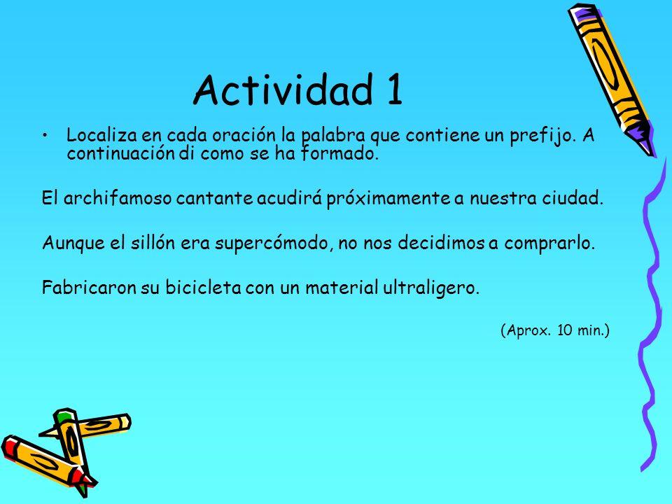 Actividad 1 Localiza en cada oración la palabra que contiene un prefijo. A continuación di como se ha formado. El archifamoso cantante acudirá próxima