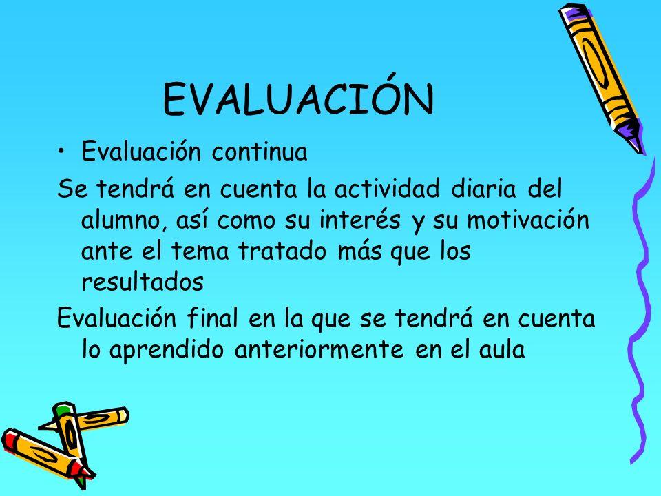EVALUACIÓN Evaluación continua Se tendrá en cuenta la actividad diaria del alumno, así como su interés y su motivación ante el tema tratado más que lo