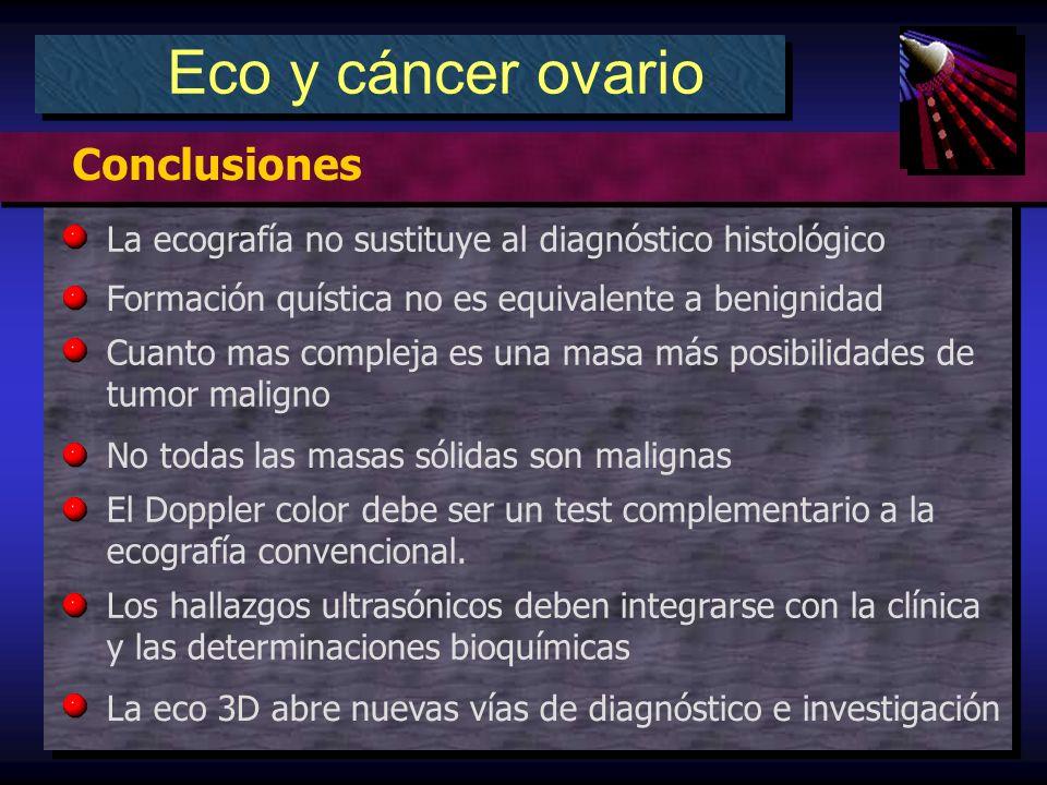 Eco y cáncer ovario Conclusiones La ecografía no sustituye al diagnóstico histológico Formación quística no es equivalente a benignidad Cuanto mas compleja es una masa más posibilidades de tumor maligno No todas las masas sólidas son malignas El Doppler color debe ser un test complementario a la ecografía convencional.
