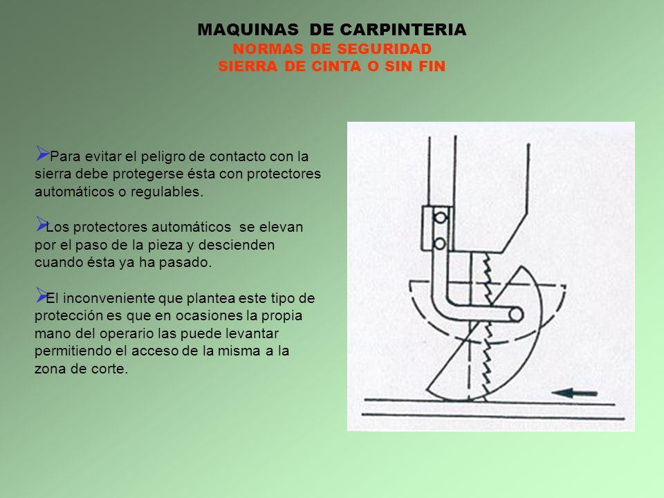 MAQUINAS DE CARPINTERIA NORMAS DE SEGURIDAD SIERRA DE CINTA O SIN FIN Para evitar el peligro de contacto con la sierra debe protegerse ésta con protec