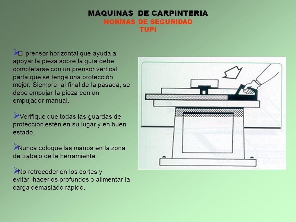 MAQUINAS DE CARPINTERIA NORMAS DE SEGURIDAD TUPI El prensor horizontal que ayuda a apoyar la pieza sobre la guía debe completarse con un prensor verti