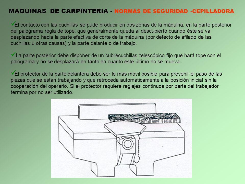 MAQUINAS DE CARPINTERIA - NORMAS DE SEGURIDAD -CEPILLADORA El contacto con las cuchillas se pude producir en dos zonas de la máquina, en la parte post
