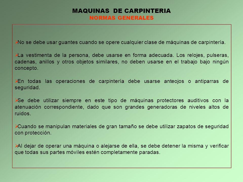 MAQUINAS DE CARPINTERIA NORMAS GENERALES No se debe usar guantes cuando se opere cualquier clase de máquinas de carpintería. La vestimenta de la perso