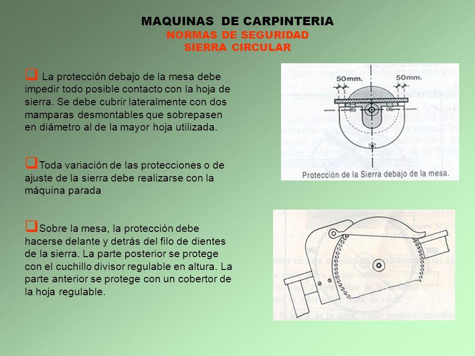 MAQUINAS DE CARPINTERIA NORMAS DE SEGURIDAD SIERRA CIRCULAR La protección debajo de la mesa debe impedir todo posible contacto con la hoja de sierra.