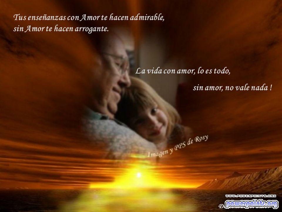 Tus enseñanzas con Amor te hacen admirable, sin Amor te hacen arrogante.