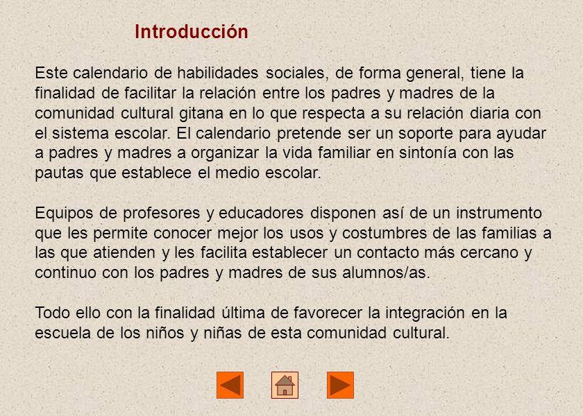 Introducción Este calendario de habilidades sociales, de forma general, tiene la finalidad de facilitar la relación entre los padres y madres de la comunidad cultural gitana en lo que respecta a su relación diaria con el sistema escolar.