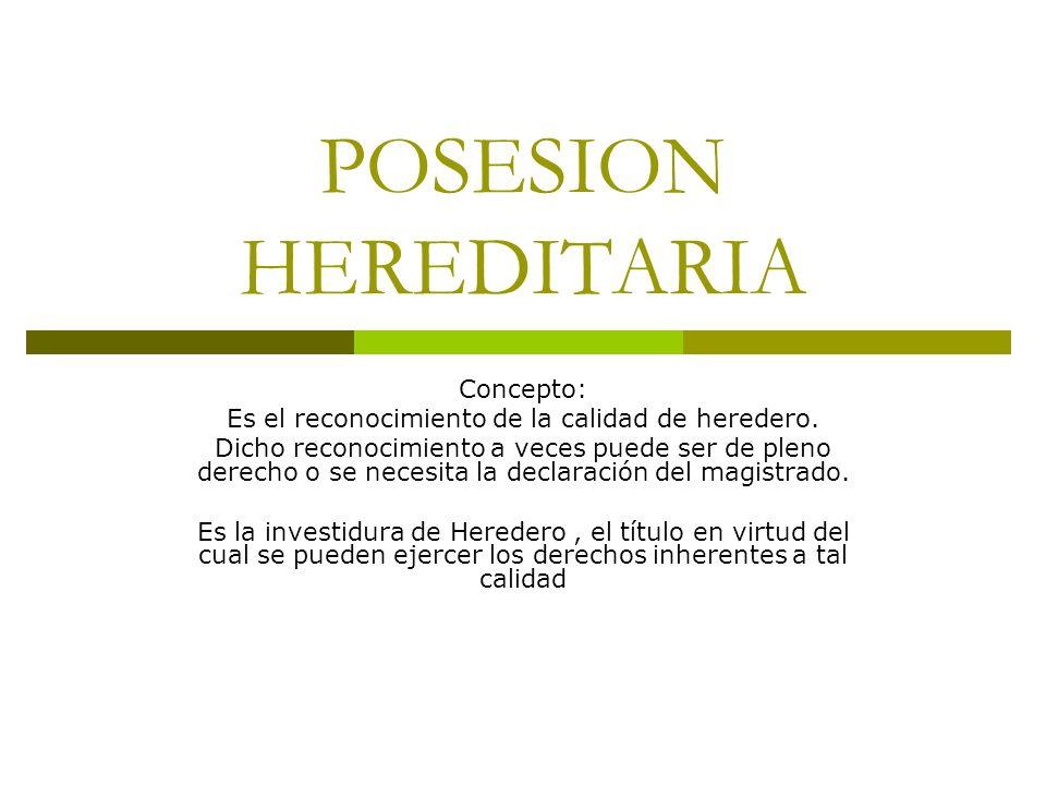 POSESION HEREDITARIA Concepto: Es el reconocimiento de la calidad de heredero. Dicho reconocimiento a veces puede ser de pleno derecho o se necesita l
