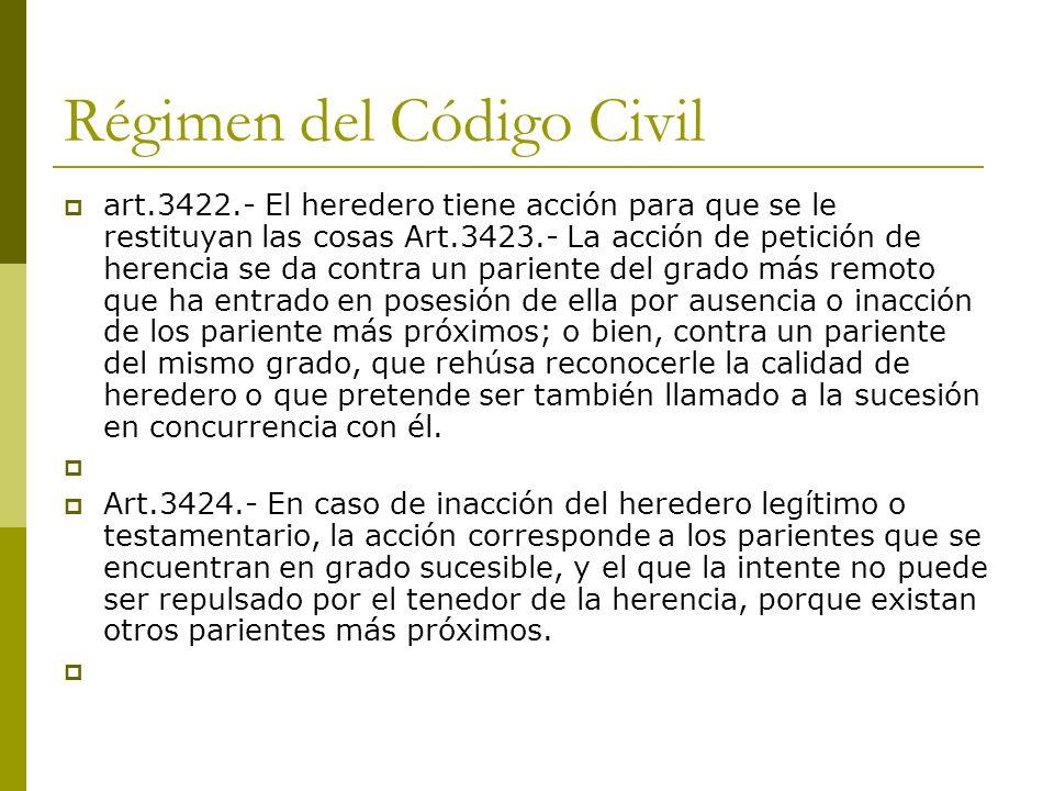 Régimen del Código Civil art.3422.- El heredero tiene acción para que se le restituyan las cosas Art.3423.- La acción de petición de herencia se da co