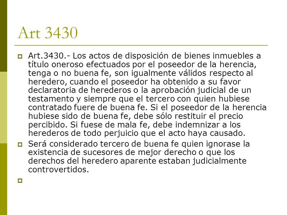 Art 3430 Art.3430.- Los actos de disposición de bienes inmuebles a título oneroso efectuados por el poseedor de la herencia, tenga o no buena fe, son