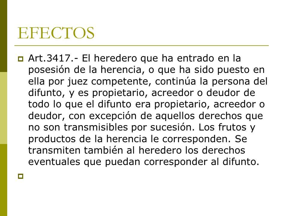 EFECTOS Art.3417.- El heredero que ha entrado en la posesión de la herencia, o que ha sido puesto en ella por juez competente, continúa la persona del