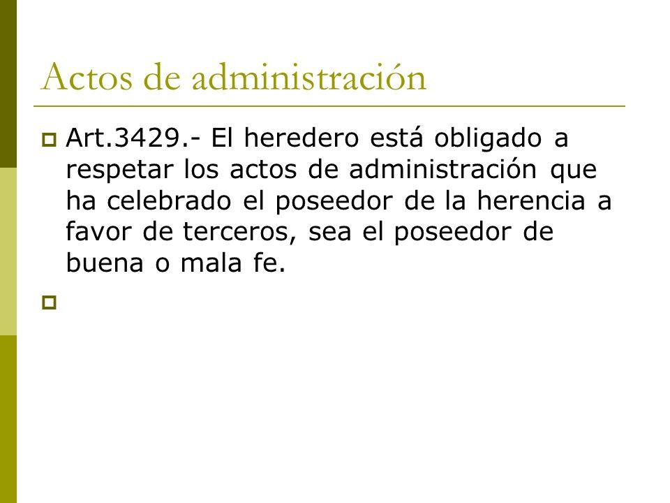 Actos de administración Art.3429.- El heredero está obligado a respetar los actos de administración que ha celebrado el poseedor de la herencia a favo