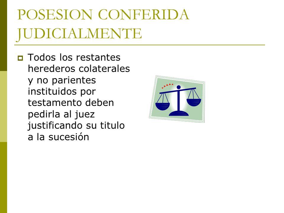 POSESION CONFERIDA JUDICIALMENTE Todos los restantes herederos colaterales y no parientes instituidos por testamento deben pedirla al juez justificand