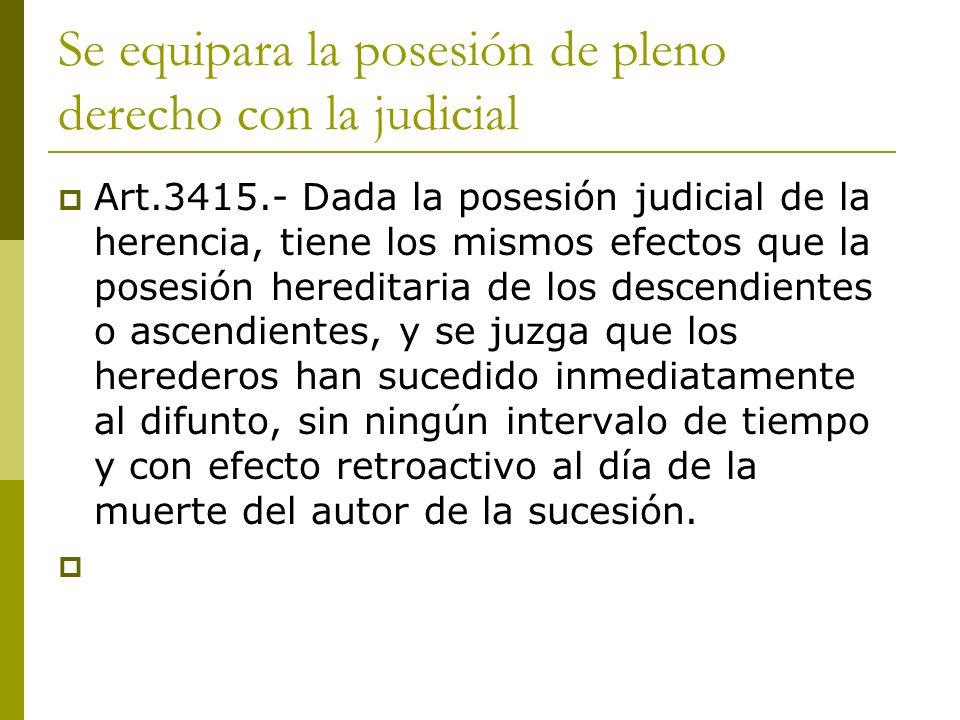 Se equipara la posesión de pleno derecho con la judicial Art.3415.- Dada la posesión judicial de la herencia, tiene los mismos efectos que la posesión