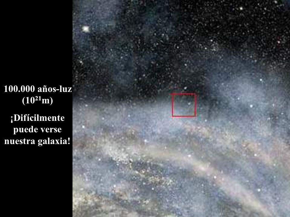 100.000 años-luz (10 21 m) ¡Difícilmente puede verse nuestra galaxia!