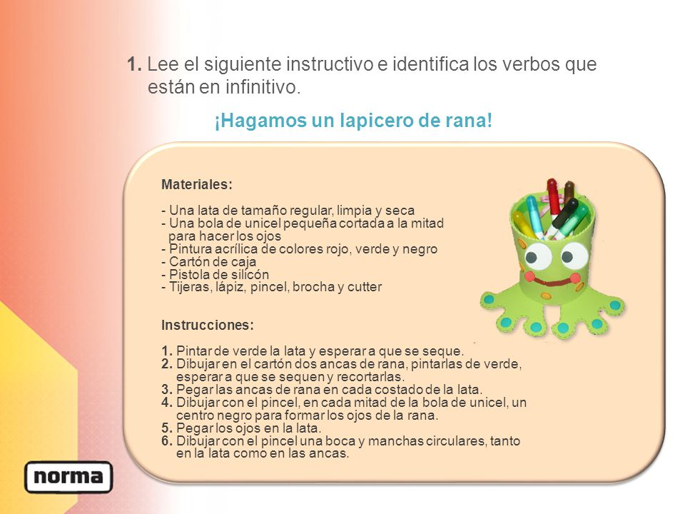 1. Lee el siguiente instructivo e identifica los verbos que están en infinitivo. ¡Hagamos un lapicero de rana! Materiales: - Una lata de tamaño regula