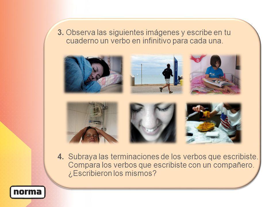 3. Observa las siguientes imágenes y escribe en tu cuaderno un verbo en infinitivo para cada una. 4. Subraya las terminaciones de los verbos que escri