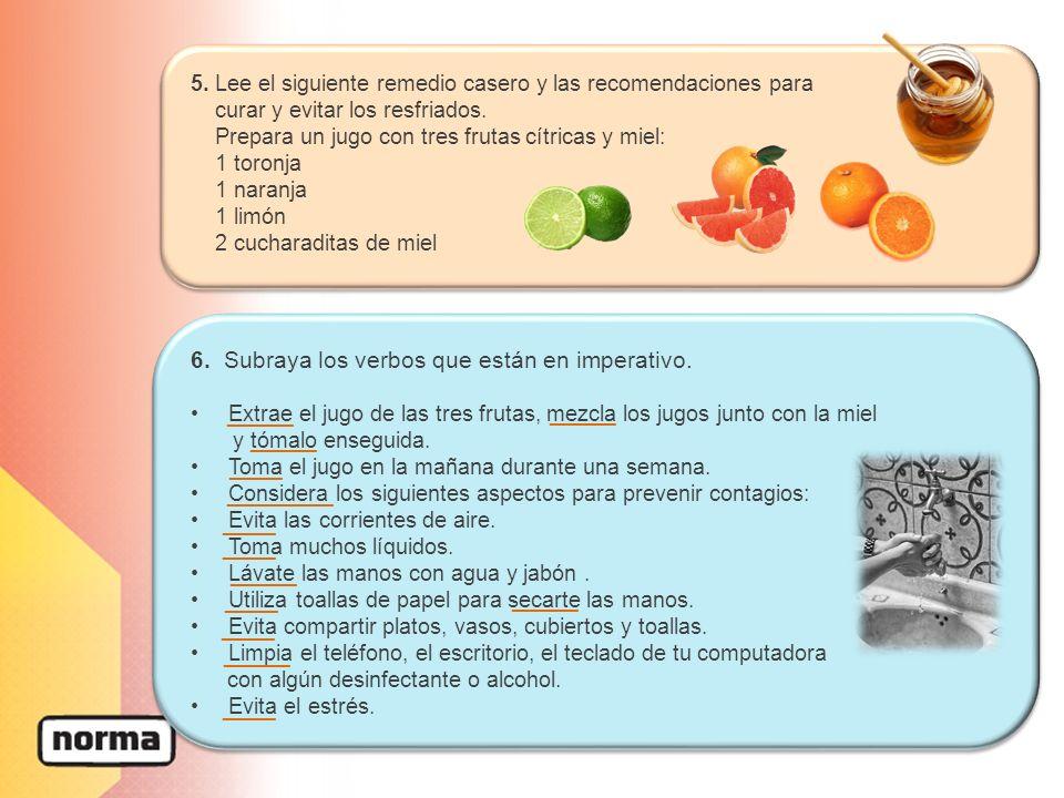 6. Subraya los verbos que están en imperativo. Extrae el jugo de las tres frutas, mezcla los jugos junto con la miel y tómalo enseguida. Toma el jugo