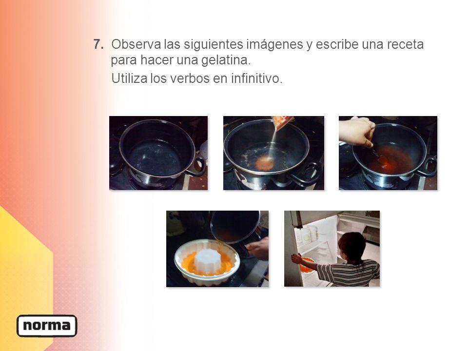7. Observa las siguientes imágenes y escribe una receta para hacer una gelatina. Utiliza los verbos en infinitivo.