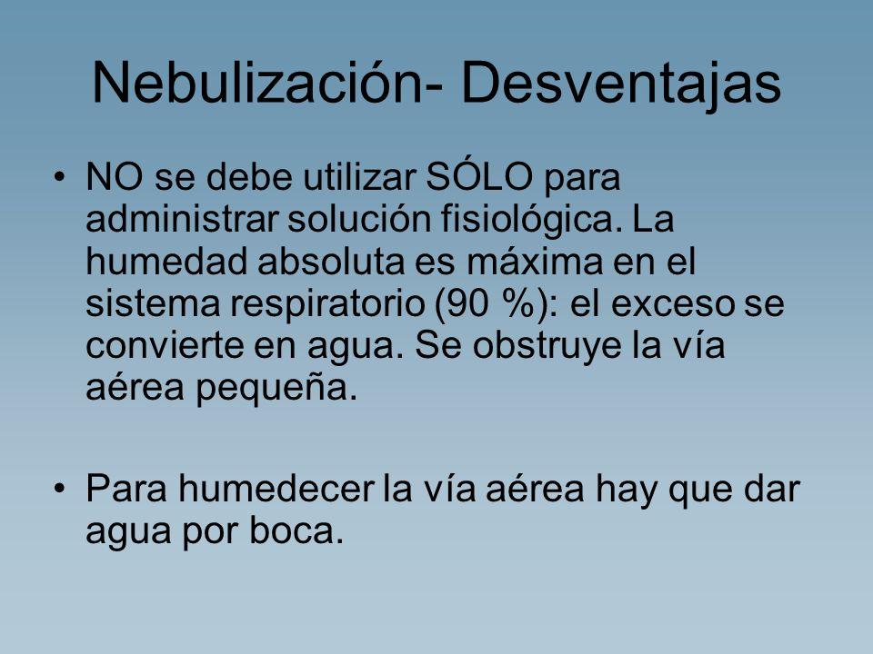 Nebulización- Desventajas NO se debe utilizar SÓLO para administrar solución fisiológica. La humedad absoluta es máxima en el sistema respiratorio (90