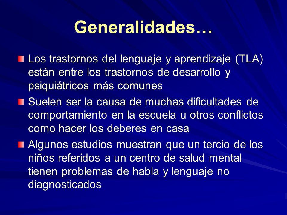 Generalidades… Los trastornos del lenguaje y aprendizaje (TLA) están entre los trastornos de desarrollo y psiquiátricos más comunes Suelen ser la caus