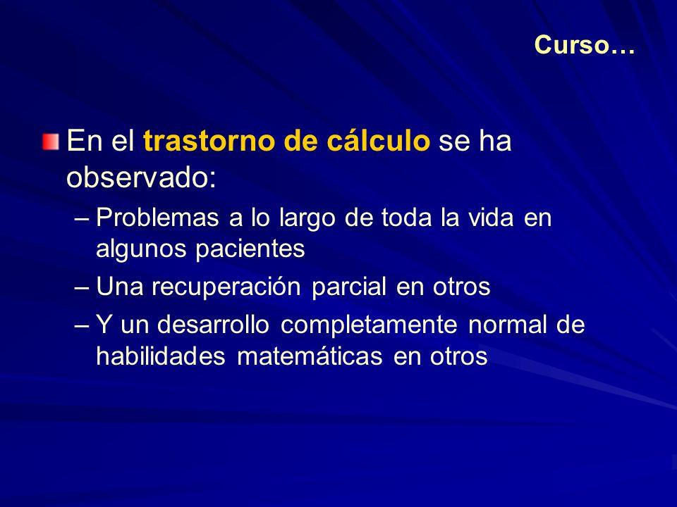 En el trastorno de cálculo se ha observado: –Problemas a lo largo de toda la vida en algunos pacientes –Una recuperación parcial en otros –Y un desarr