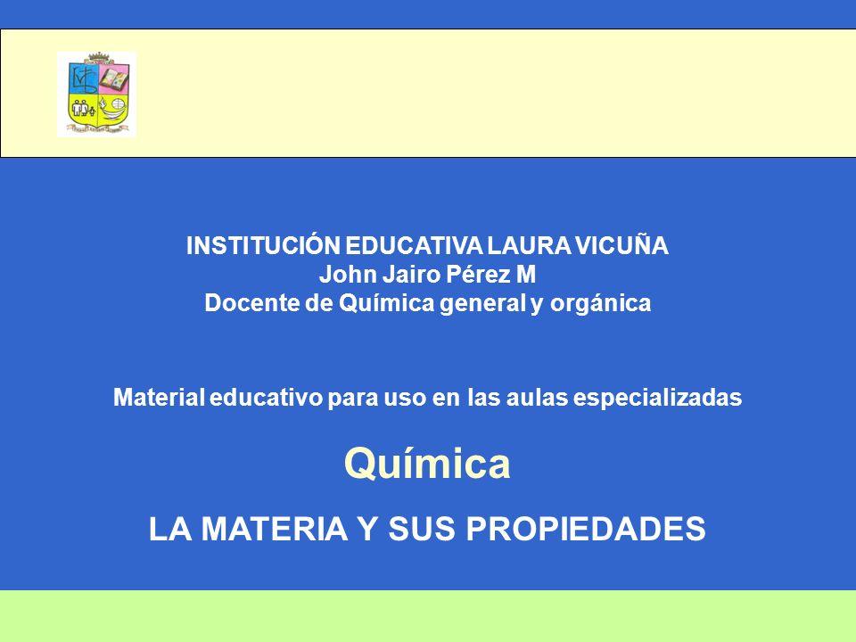 INSTITUCIÓN EDUCATIVA LAURA VICUÑA John Jairo Pérez M Docente de Química general y orgánica Material educativo para uso en las aulas especializadas Química LA MATERIA Y SUS PROPIEDADES