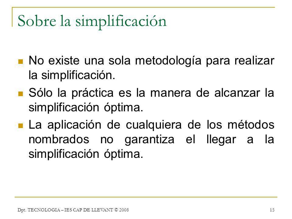 Dpt. TECNOLOGIA – IES CAP DE LLEVANT © 2008 15 Sobre la simplificación No existe una sola metodología para realizar la simplificación. Sólo la práctic
