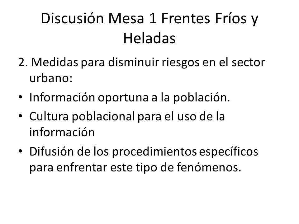 Discusión Mesa 1 Frentes Fríos y Heladas 2. Medidas para disminuir riesgos en el sector urbano: Información oportuna a la población. Cultura poblacion