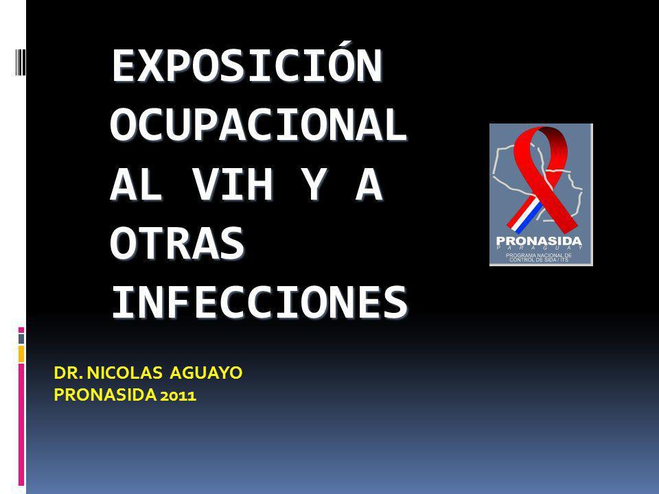 EXPOSICIÓN OCUPACIONAL AL VIH Y A OTRAS INFECCIONES DR. NICOLAS AGUAYO PRONASIDA 2011