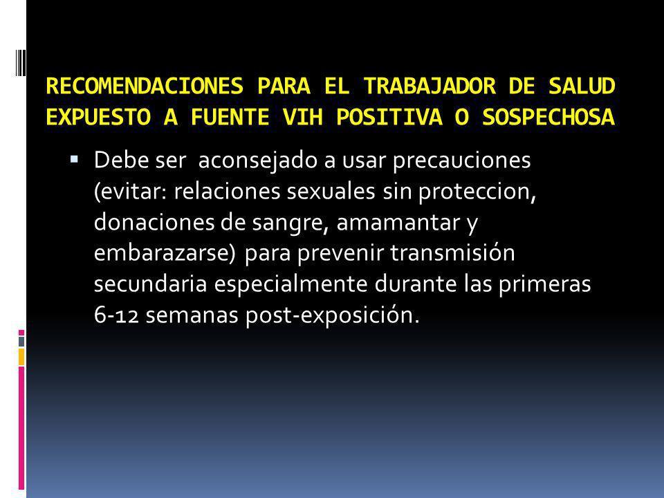 RECOMENDACIONES PARA EL TRABAJADOR DE SALUD EXPUESTO A FUENTE VIH POSITIVA O SOSPECHOSA Debe ser aconsejado a usar precauciones (evitar: relaciones se