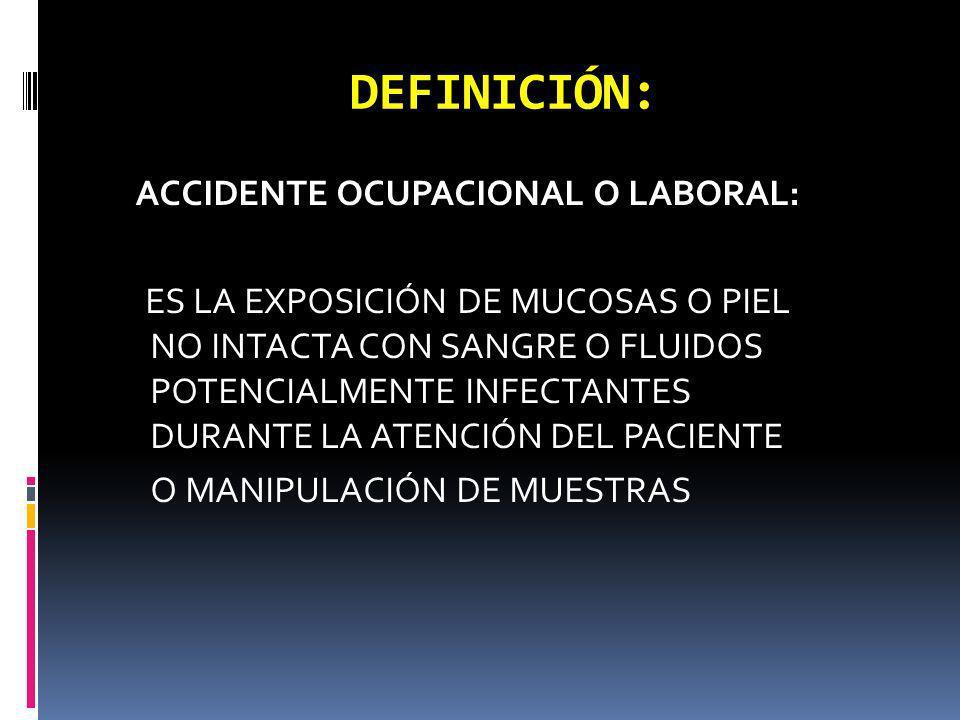 DEFINICIÓN: ACCIDENTE OCUPACIONAL O LABORAL: ES LA EXPOSICIÓN DE MUCOSAS O PIEL NO INTACTA CON SANGRE O FLUIDOS POTENCIALMENTE INFECTANTES DURANTE LA
