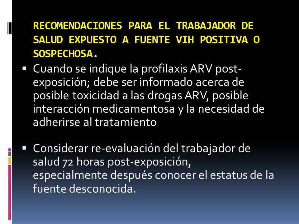 RECOMENDACIONES PARA EL TRABAJADOR DE SALUD EXPUESTO A FUENTE VIH POSITIVA O SOSPECHOSA. Cuando se indique la profilaxis ARV post- exposición; debe se