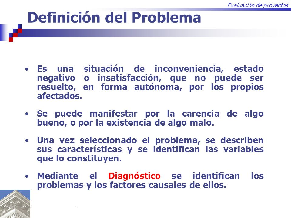 Evaluación de proyectos Es una situación de inconveniencia, estado negativo o insatisfacción, que no puede ser resuelto, en forma autónoma, por los pr