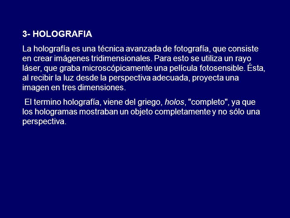 3- HOLOGRAFIA La holografía es una técnica avanzada de fotografía, que consiste en crear imágenes tridimensionales. Para esto se utiliza un rayo láser