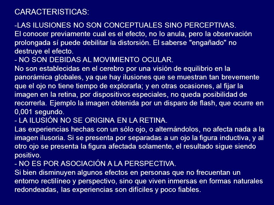 CARACTERISTICAS: -LAS ILUSIONES NO SON CONCEPTUALES SINO PERCEPTIVAS. El conocer previamente cual es el efecto, no lo anula, pero la observación prolo