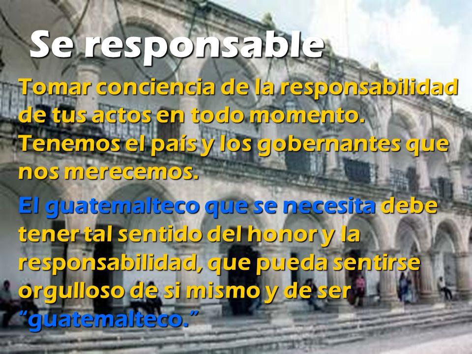 Se responsable Tomar conciencia de la responsabilidad de tus actos en todo momento. Tenemos el país y los gobernantes que nos merecemos. El guatemalte