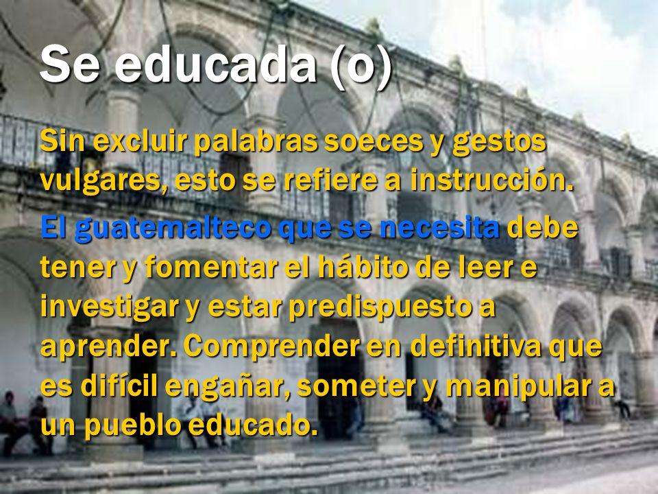 Se educada (o) Sin excluir palabras soeces y gestos vulgares, esto se refiere a instrucción. El guatemalteco que se necesita debe tener y fomentar el