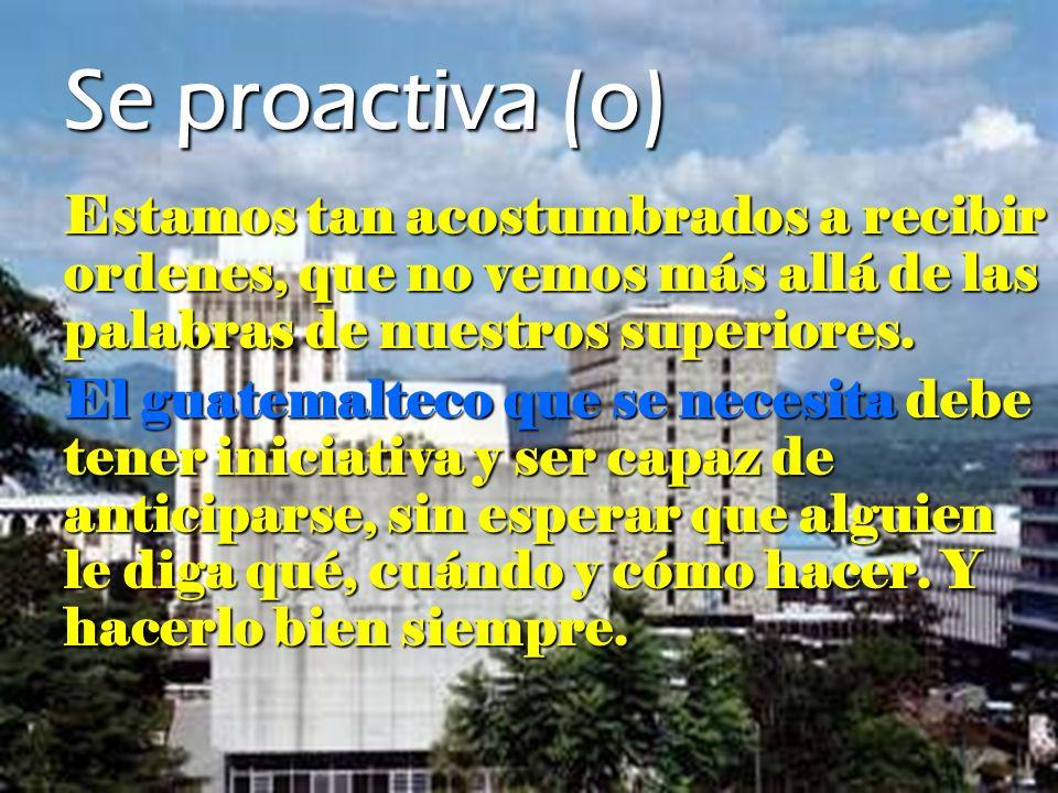 Se proactiva (o) Estamos tan acostumbrados a recibir ordenes, que no vemos más allá de las palabras de nuestros superiores. El guatemalteco que se nec