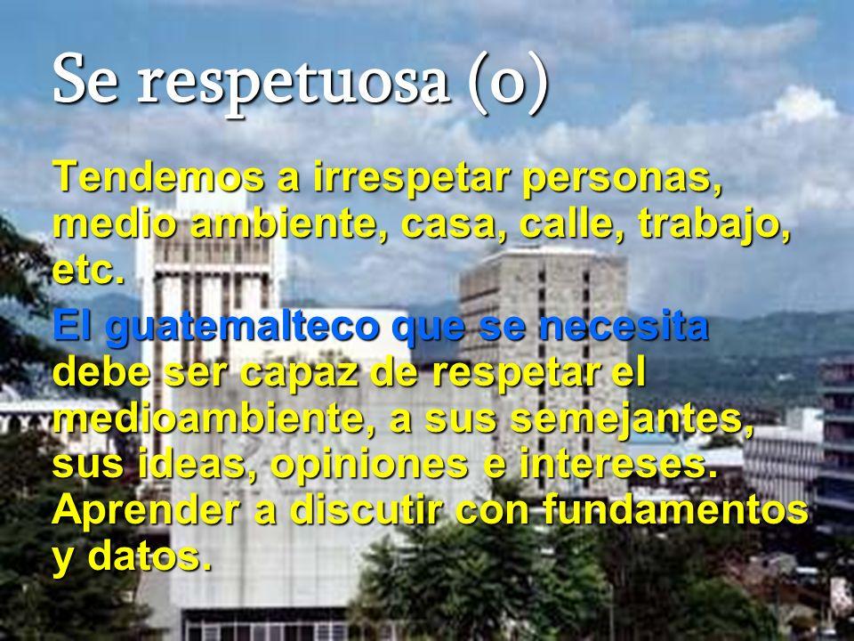Se respetuosa (o) Tendemos a irrespetar personas, medio ambiente, casa, calle, trabajo, etc. El guatemalteco que se necesita debe ser capaz de respeta